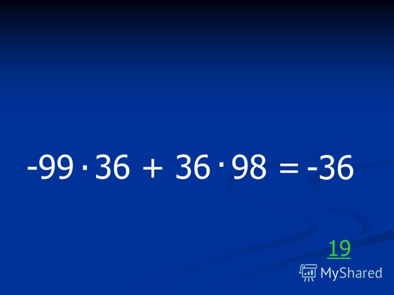 -99 36 + 36 98 =.. -36 19