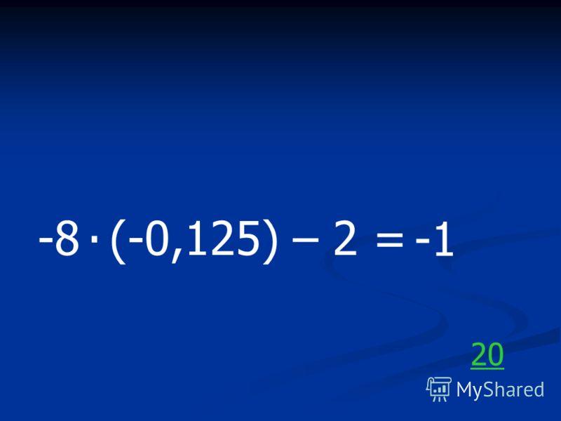 -8 (-0,125) – 2 =. 20