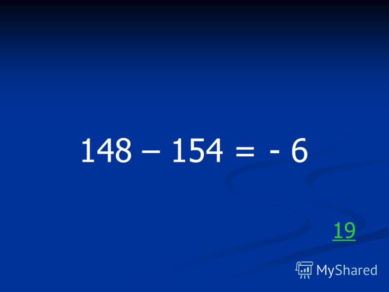 148 – 154 =- 6 19