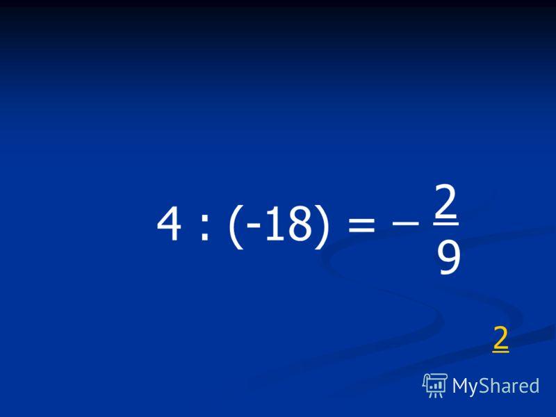 4 : (-18) = _ 2 9 2