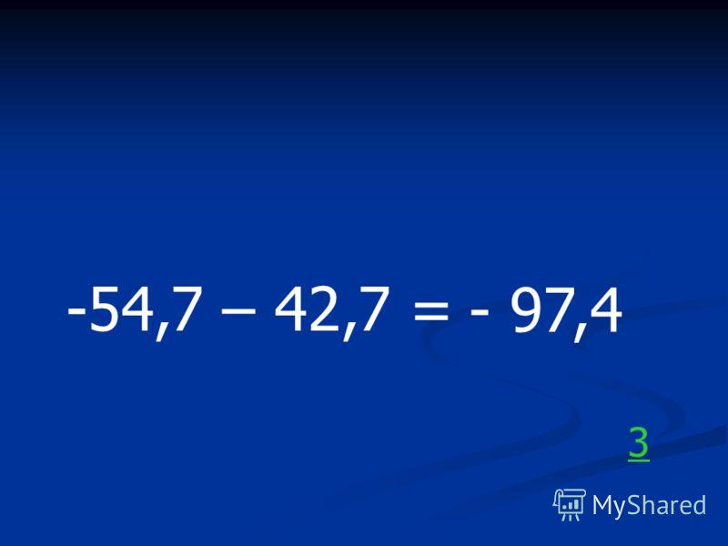 -54,7 – 42,7 = - 97,4 3