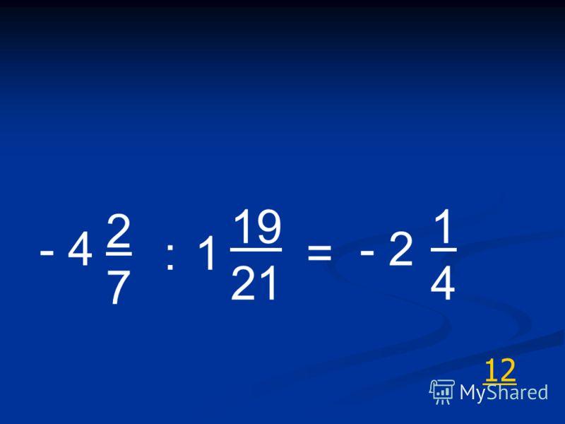 12 - 4 2727 :1 19 21 = - 2 1414