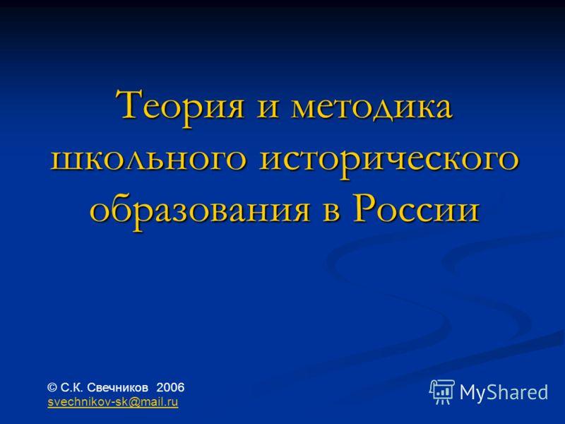 Теория и методика школьного исторического образования в России © С.К. Свечников 2006 svechnikov-sk@mail.ru