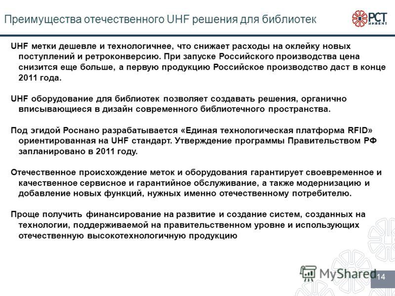 Преимущества отечественного UHF решения для библиотек 14 UHF метки дешевле и технологичнее, что снижает расходы на оклейку новых поступлений и ретроконверсию. При запуске Российского производства цена снизится еще больше, а первую продукцию Российско