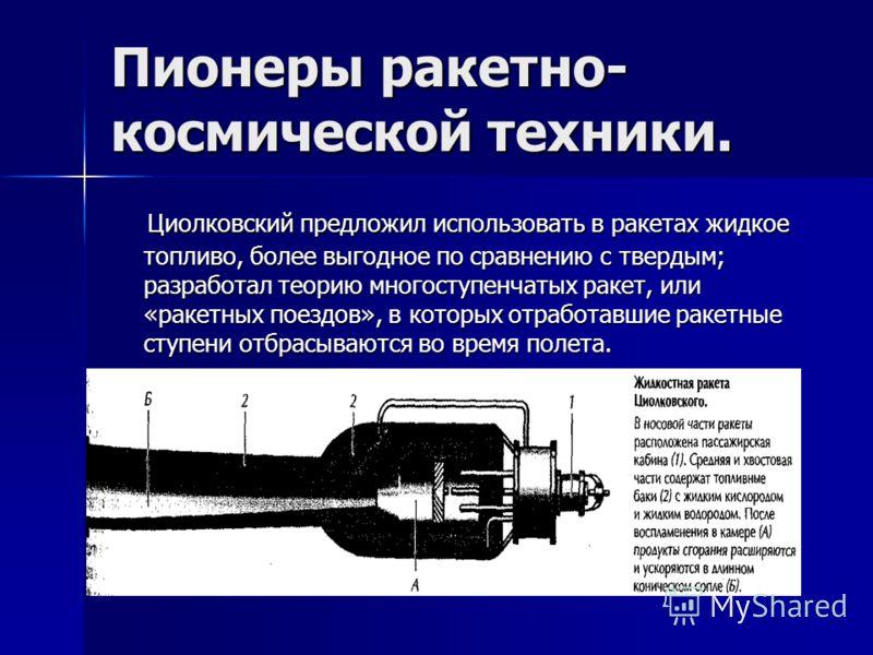Пионеры ракетно- космической техники. Циолковский предложил использовать в ракетах жидкое топливо, более выгодное по сравнению с твердым; разработал теорию многоступенчатых ракет, или «ракетных поездов», в которых отработавшие ракетные ступени отбрас