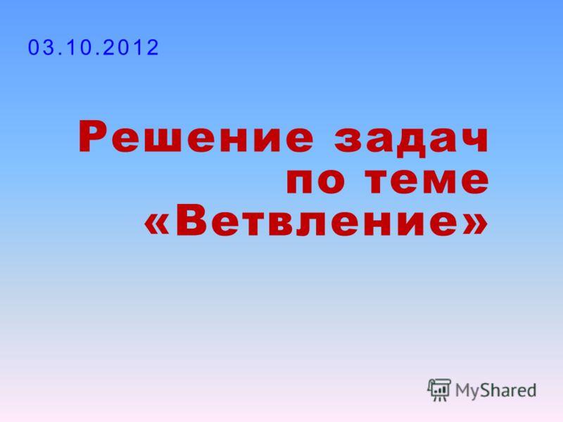 Решение задач по теме «Ветвление» 30.07.2012
