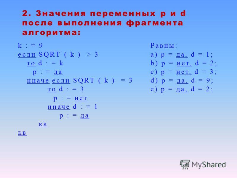 2. Значения переменных р и d после выполнения фрагмента алгоритма: k : = 9 если SQRТ ( k ) > 3 то d : = k p : = да иначе если SQRТ ( k ) = 3 то d : = 3 p : = нет иначе d : = 1 p : = да кв Равны: а) p = да, d = 1; b) p = нет, d = 2; c) p = нет, d = 3;