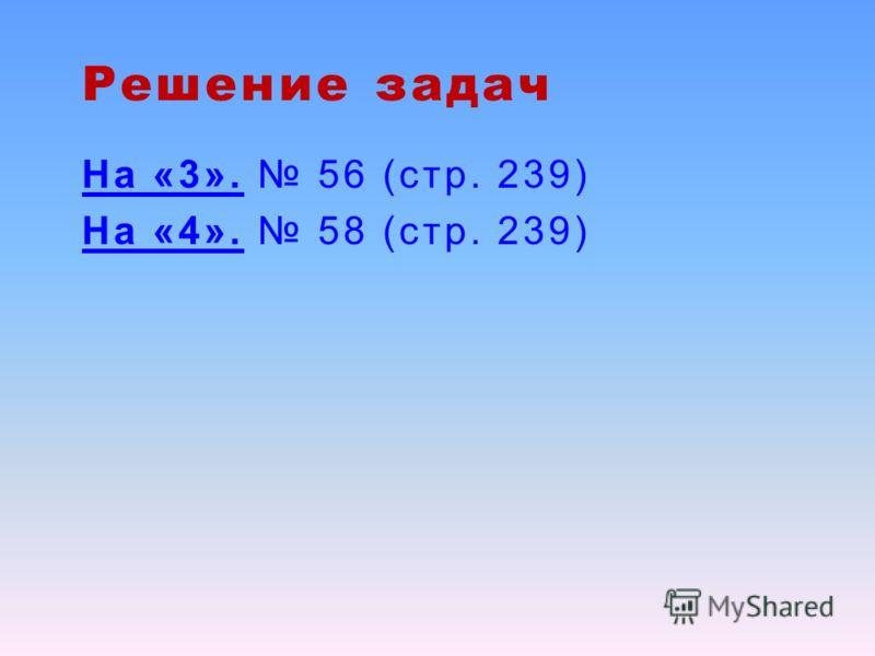Решение задач На «3». 56 (стр. 239) На «4». 58 (стр. 239)