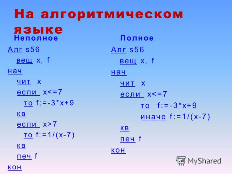 На алгоритмическом языке Неполное Алг s56 вещ х, f нач чит х если x7 то f:=1/(x-7) кв печ f кон Полное Алг s56 вещ х, f нач чит х если x