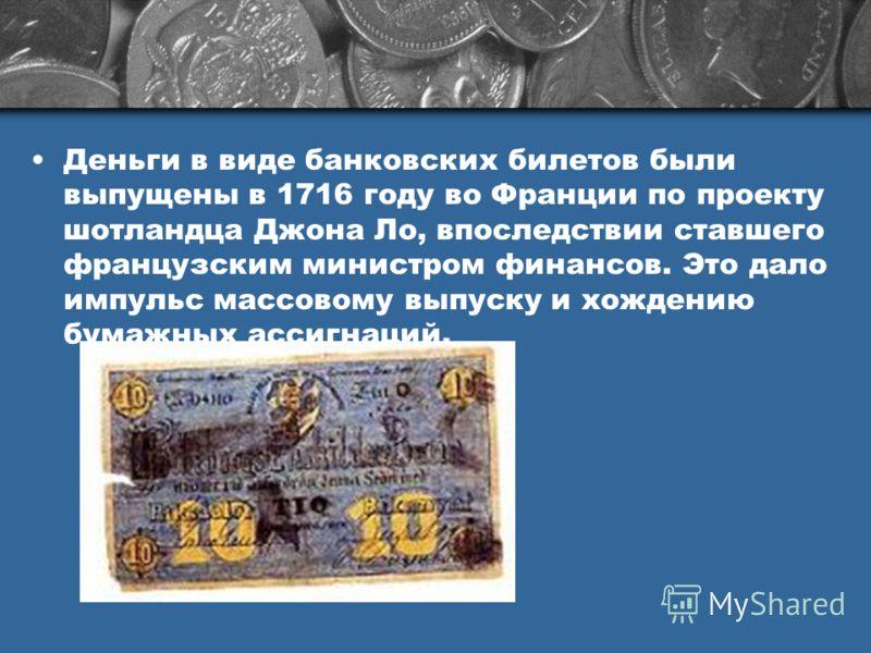 Деньги в виде банковских билетов были выпущены в 1716 году во Франции по проекту шотландца Джона Ло, впоследствии ставшего французским министром финансов. Это дало импульс массовому выпуску и хождению бумажных ассигнаций.