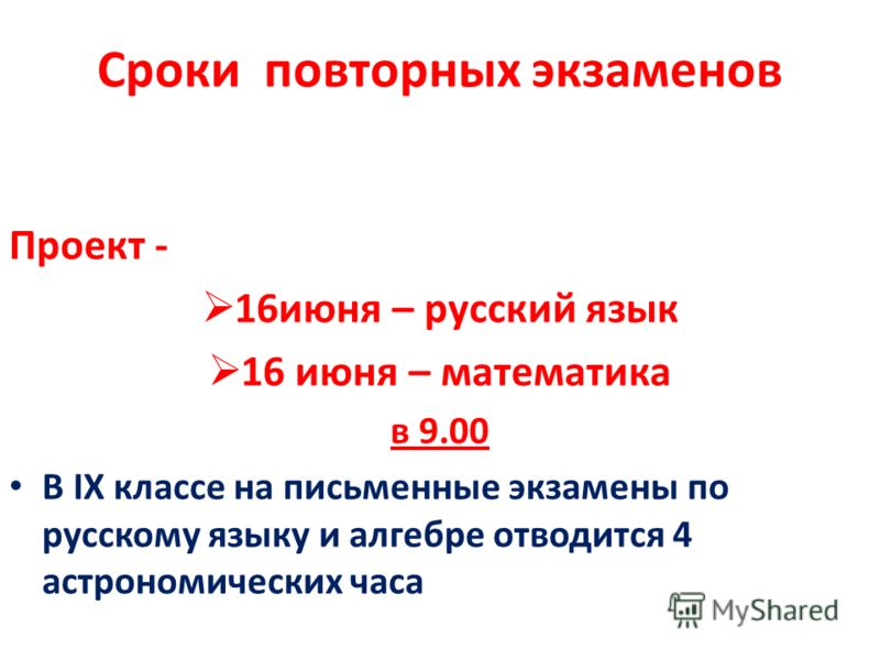 Сроки повторных экзаменов Проект - 16июня – русский язык 16 июня – математика в 9.00 В IX классе на письменные экзамены по русскому языку и алгебре отводится 4 астрономических часа