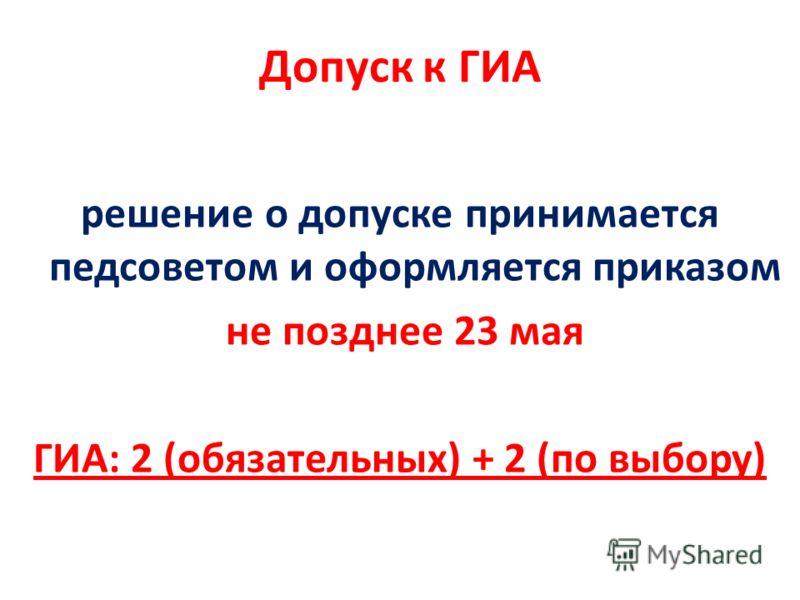Допуск к ГИА решение о допуске принимается педсоветом и оформляется приказом не позднее 23 мая ГИА: 2 (обязательных) + 2 (по выбору)