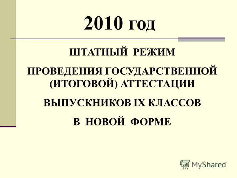 ШТАТНЫЙ РЕЖИМ ПРОВЕДЕНИЯ ГОСУДАРСТВЕННОЙ (ИТОГОВОЙ) АТТЕСТАЦИИ ВЫПУСКНИКОВ IX КЛАССОВ В НОВОЙ ФОРМЕ 2010 год