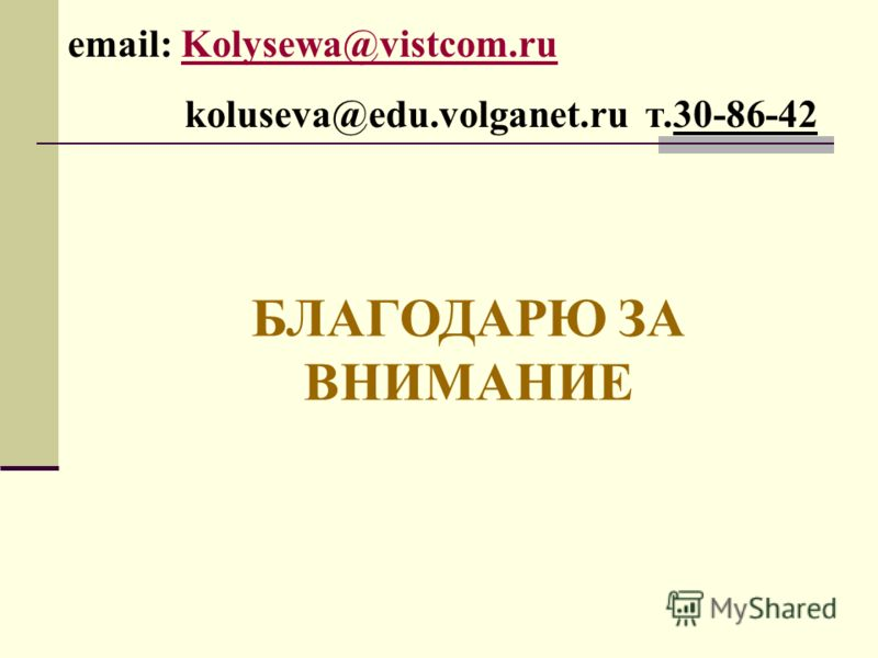еmail: Kolysewa@vistcom.ruKolysewa@vistcom.ru koluseva@edu.volganet.ru т.30-86-42 БЛАГОДАРЮ ЗА ВНИМАНИЕ