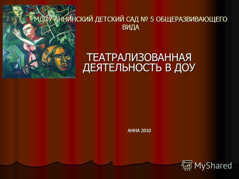 МДОУ АННИНСКИЙ ДЕТСКИЙ САД 5 ОБЩЕРАЗВИВАЮЩЕГО ВИДА ТЕАТРАЛИЗОВАННАЯ ДЕЯТЕЛЬНОСТЬ В ДОУ АННА 2010