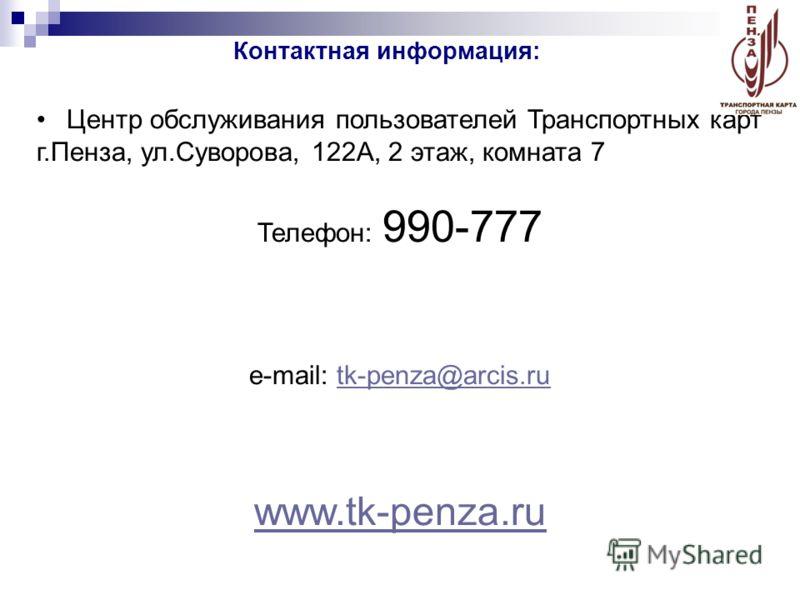 Центр обслуживания пользователей Транспортных карт г.Пенза, ул.Суворова, 122А, 2 этаж, комната 7 Телефон: 990-777 e-mail: tk-penza@arcis.rutk-penza@arcis.ru www.tk-penza.ru Контактная информация: