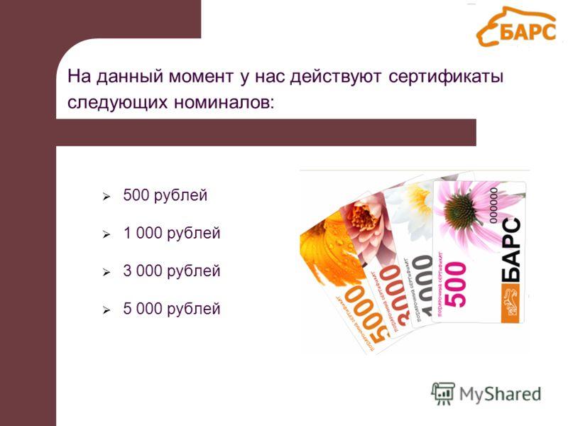 На данный момент у нас действуют сертификаты следующих номиналов: 500 рублей 1 000 рублей 3 000 рублей 5 000 рублей