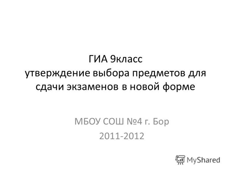 ГИА 9класс утверждение выбора предметов для сдачи экзаменов в новой форме МБОУ СОШ 4 г. Бор 2011-2012