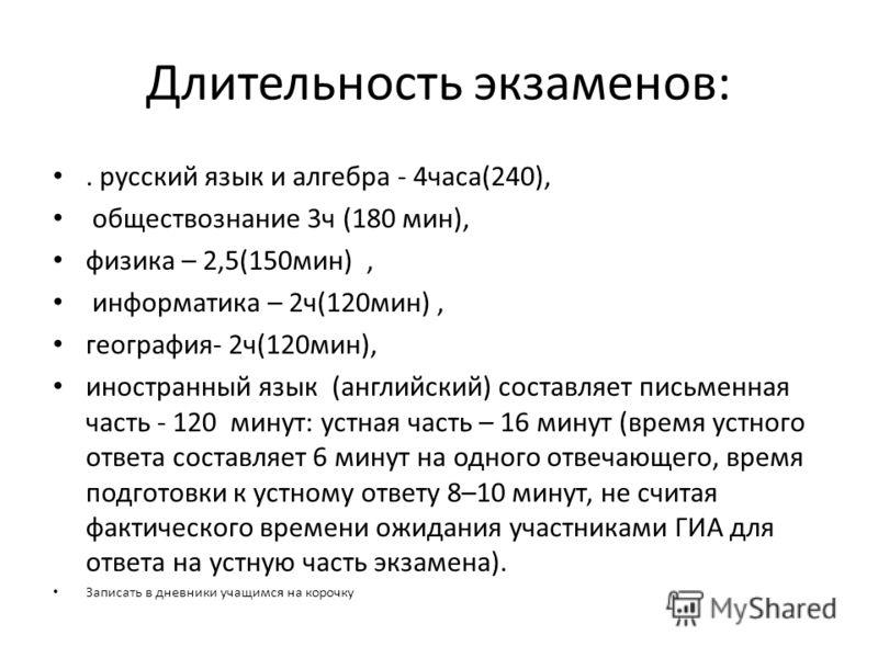 Длительность экзаменов:. русский язык и алгебра - 4часа(240), обществознание 3ч (180 мин), физика – 2,5(150мин), информатика – 2ч(120мин), география- 2ч(120мин), иностранный язык (английский) составляет письменная часть - 120 минут: устная часть – 16