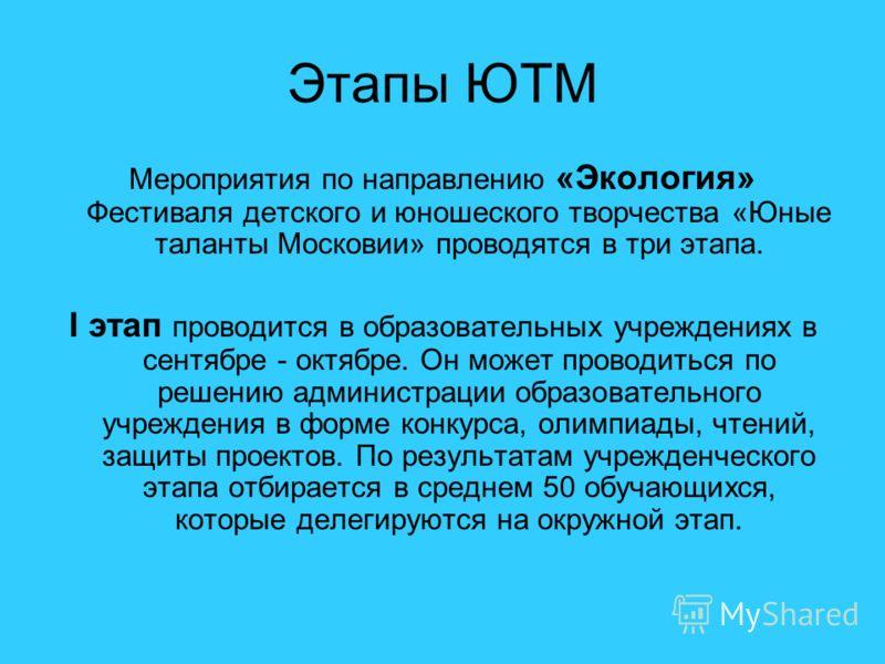 Этапы ЮТМ Мероприятия по направлению «Экология» Фестиваля детского и юношеского творчества «Юные таланты Московии» проводятся в три этапа. I этап проводится в образовательных учреждениях в сентябре - октябре. Он может проводиться по решению администр
