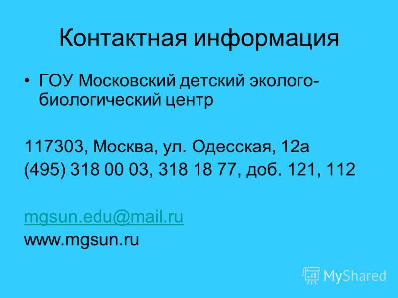 Контактная информация ГОУ Московский детский эколого- биологический центр 117303, Москва, ул. Одесская, 12а (495) 318 00 03, 318 18 77, доб. 121, 112 mgsun.edu@mail.ru www.mgsun.ru