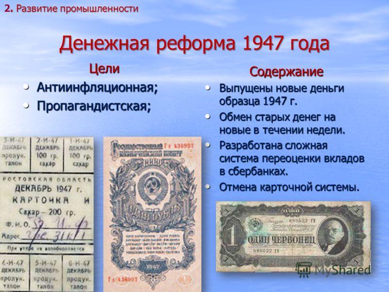 Денежная реформа 1947 года Цели Антиинфляционная; Антиинфляционная; Пропагандистская; Пропагандистская; Содержание Выпущены новые деньги образца 1947 г. Выпущены новые деньги образца 1947 г. Обмен старых денег на новые в течении недели. Обмен старых