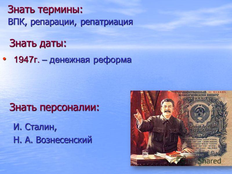 Знать термины: ВПК, репарации, репатриация Знать даты: Знать персоналии: И. Сталин, Н. А. Вознесенский 1947г. – денежная реформа 1947г. – денежная реформа