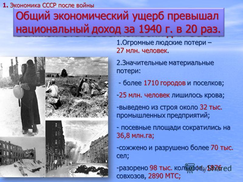 Каковы последствия Второй мировой и Великой Отечественной войн для СССР ? 1.Огромные людские потери – 27 млн. человек. 2.Значительные материальные потери: - более 1710 городов и поселков; - более 1710 городов и поселков; -25 млн. человек лишилось кро
