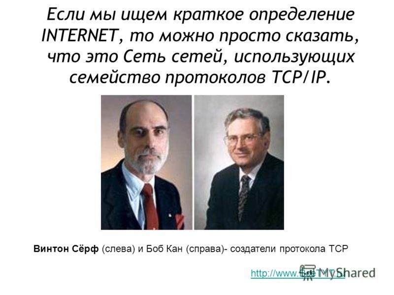 Если мы ищем краткое определение INTERNET, то можно просто сказать, что это Сеть сетей, использующих семейство протоколов TCP/IP. Винтон Сёрф (слева) и Боб Кан (справа)- создатели протокола TCP http://www.BceTYT.ru