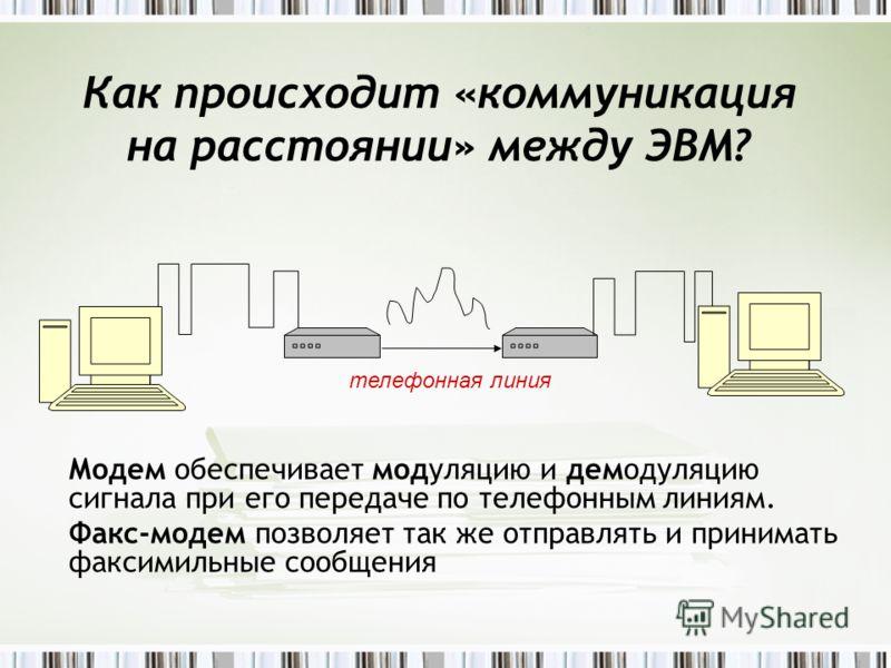 Как происходит «коммуникация на расстоянии» между ЭВМ? телефонная линия Модем обеспечивает модуляцию и демодуляцию сигнала при его передаче по телефонным линиям. Факс-модем позволяет так же отправлять и принимать факсимильные сообщения