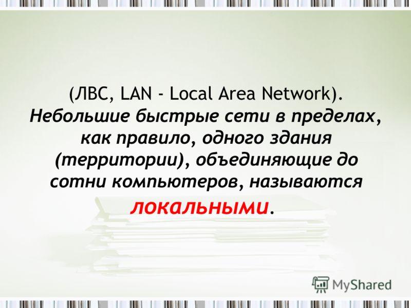 (ЛВС, LAN - Local Area Network). Небольшие быстрые сети в пределах, как правило, одного здания (территории), объединяющие до сотни компьютеров, называются локальными.