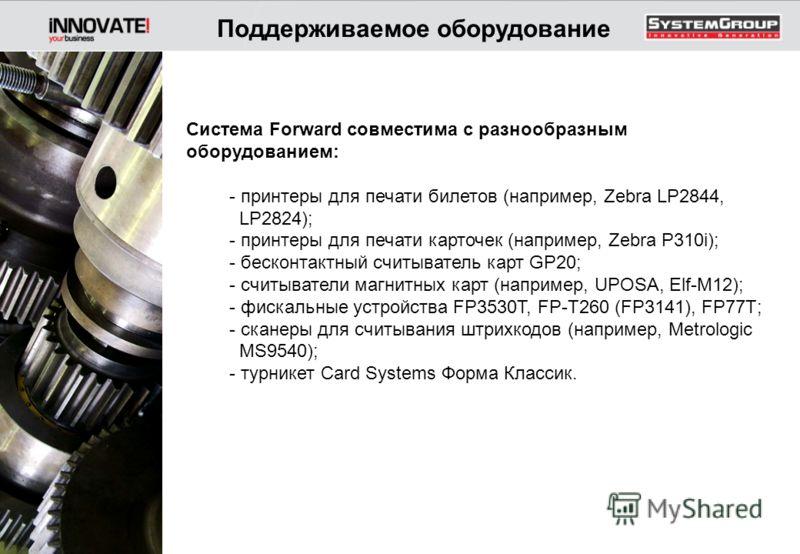 Система Forward совместима с разнообразным оборудованием: - принтеры для печати билетов (например, Zebra LP2844, LP2824); - принтеры для печати карточек (например, Zebra P310i); - бесконтактный считыватель карт GP20; - считыватели магнитных карт (нап