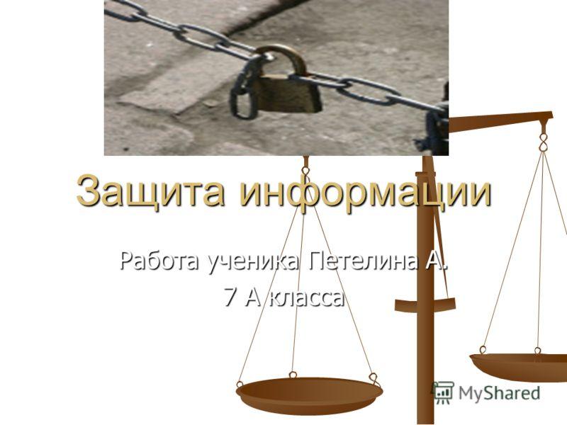 Защита информации Работа ученика Петелина А. 7 А класса