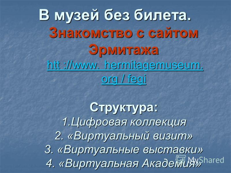 В музей без билета. Знакомство с сайтом Эрмитажа htt ://www. hermitagemuseum. org / fegi Структура: 1.Цифровая коллекция 2. «Виртуальный визит» 3. «Виртуальные выставки» 4. «Виртуальная Академия»