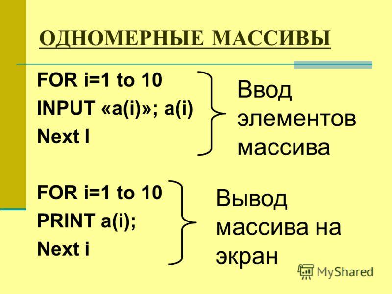 ОДНОМЕРНЫЕ МАССИВЫ FOR i=1 to 10 INPUT «a(i)»; a(i) Next I FOR i=1 to 10 PRINT a(i); Next i Ввод элементов массива Вывод массива на экран