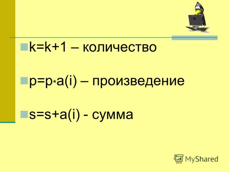 k=k+1 – количество p=p * a(i) – произведение s=s+a(i) - сумма