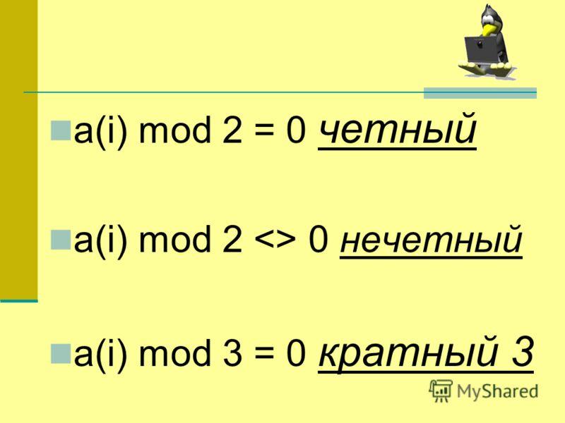 a(i) mod 2 = 0 четный a(i) mod 2  0 нечетный a(i) mod 3 = 0 кратный 3