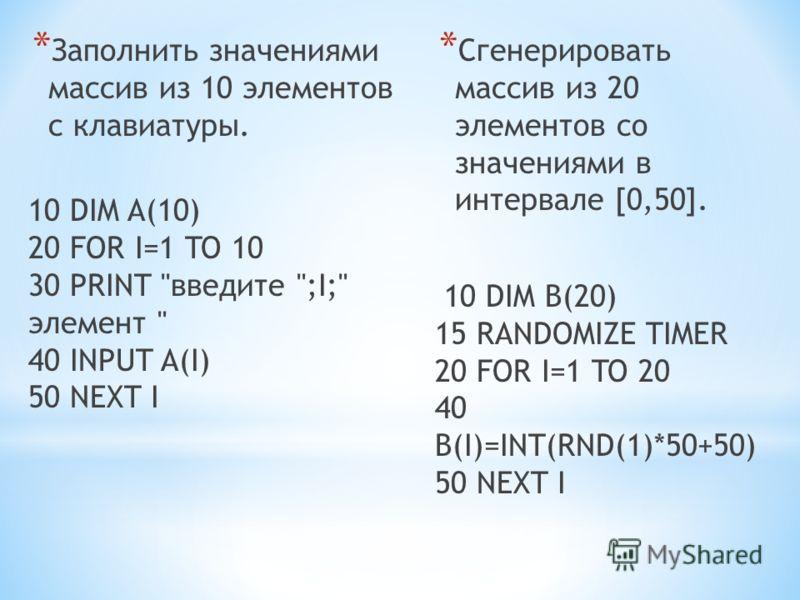 * Заполнить значениями массив из 10 элементов с клавиатуры. 10 DIM A(10) 20 FOR I=1 TO 10 30 PRINT