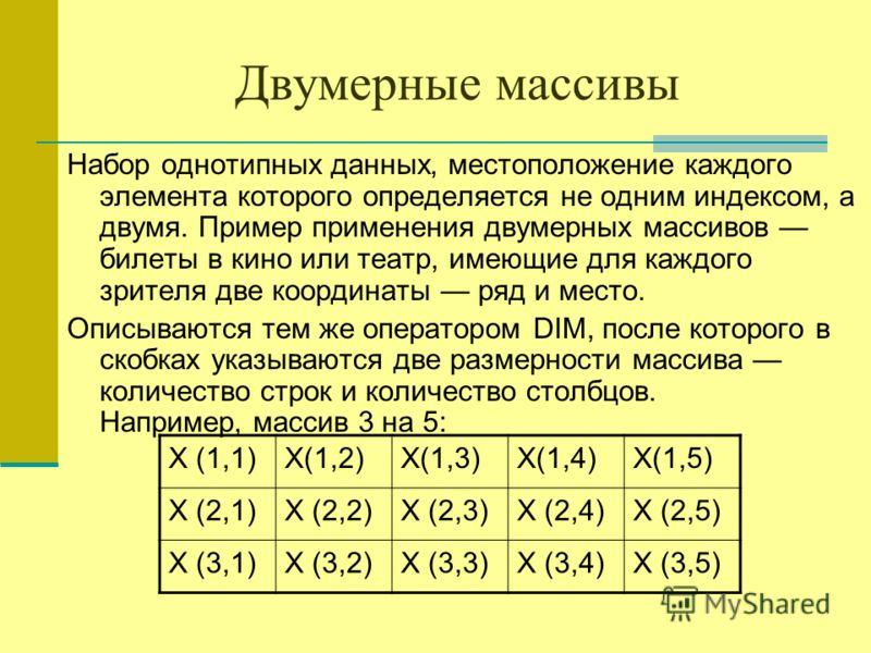 Двумерные массивы Набор однотипных данных, местоположение каждого элемента которого определяется не одним индексом, а двумя. Пример применения двумерных массивов билеты в кино или театр, имеющие для каждого зрителя две координаты ряд и место. Описыва