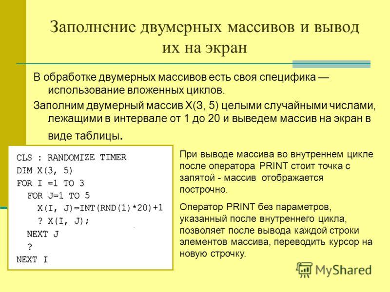Заполнение двумерных массивов и вывод их на экран В обработке двумерных массивов есть своя специфика использование вложенных циклов. Заполним двумерный массив Х(З, 5) целыми случайными числами, лежащими в интервале от 1 до 20 и выведем массив на экра