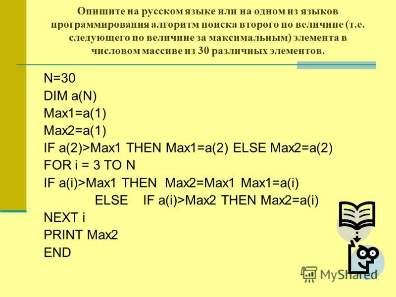 Опишите на русском языке или на одном из языков программирования алгоритм поиска второго по величине (т.е. следующего по величине за максимальным) элемента в числовом массиве из 30 различных элементов. N=30 DIM a(N) Max1=a(1) Max2=a(1) IF a(2)>Max1 T
