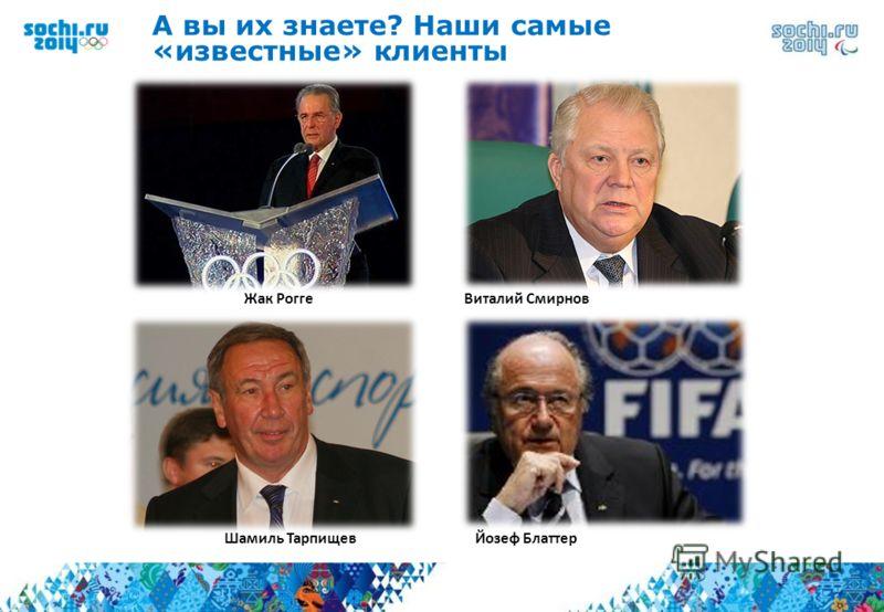 А вы их знаете? Наши самые «известные» клиенты Жак Рогге Виталий Смирнов Шамиль Тарпищев Йозеф Блаттер
