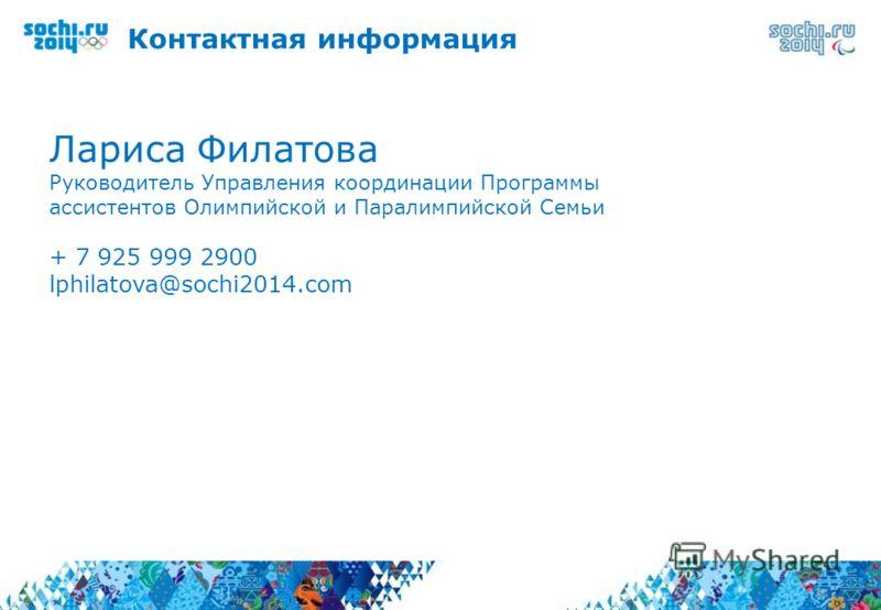 Контактная информация 34 Лариса Филатова Руководитель Управления координации Программы ассистентов Олимпийской и Паралимпийской Семьи + 7 925 999 2900 lphilatova@sochi2014.com
