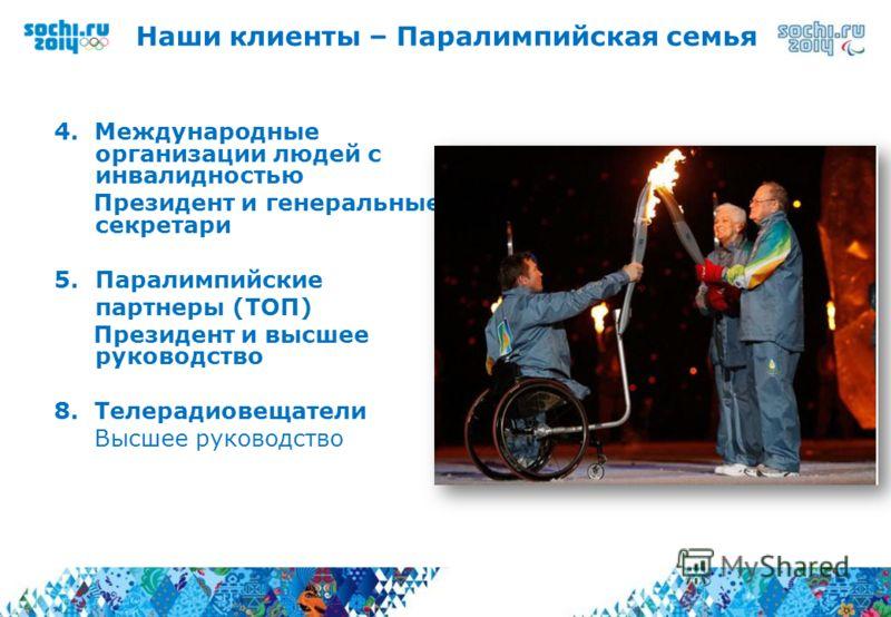 4. Международные организации людей с инвалидностью Президент и генеральные секретари 5.Паралимпийские партнеры (ТОП) Президент и высшее руководство 8. Телерадиовещатели Высшее руководство Наши клиенты – Паралимпийская семья