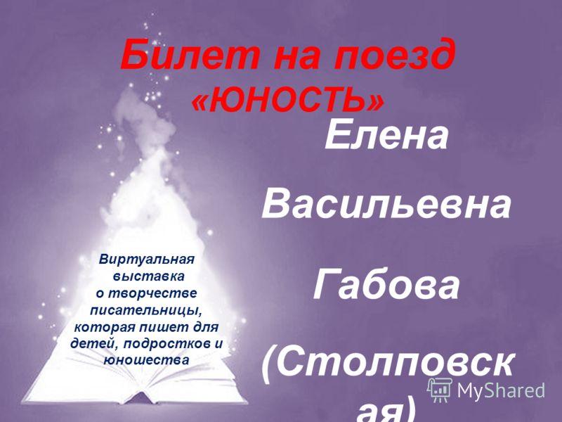 Билет на поезд «ЮНОСТЬ» Елена Васильевна Габова (Столповск ая) Виртуальная выставка о творчестве писательницы, которая пишет для детей, подростков и юношества