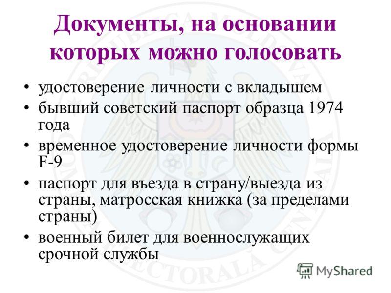 Документы, на основании которых можно голосовать удостоверение личности с вкладышем бывший советский паспорт образца 1974 года временное удостоверение личности формы F-9 паспорт для въезда в страну/выезда из страны, матросская книжка (за пределами ст