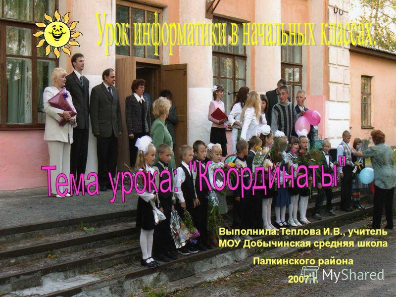 Выполнила:Теплова И.В., учитель МОУ Добычинская средняя школа Палкинского района 2007 г.