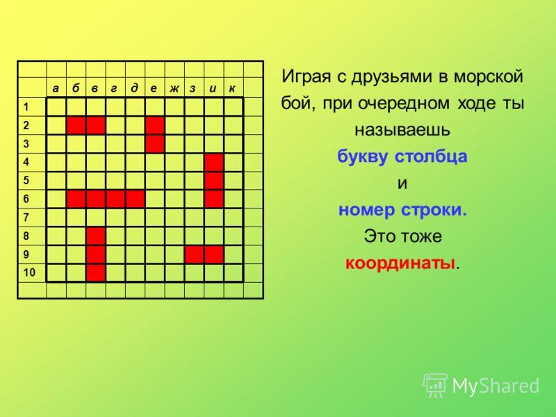 10 9 8 7 6 5 4 3 2 1 кизжедгвба Играя с друзьями в морской бой, при очередном ходе ты называешь букву столбца и номер строки. Это тоже координаты.