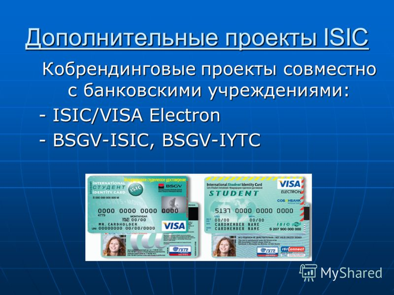Дополнительные проекты ISIC Кобрендинговые проекты совместно с банковскими учреждениями: - ISIC/VISA Electron - BSGV-ISIC, BSGV-IYTC