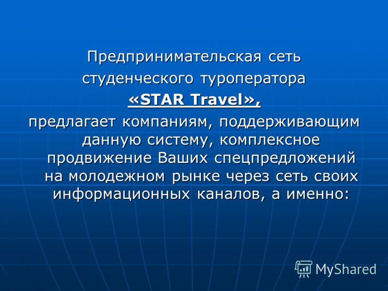 Предпринимательская сеть студенческого туроператора «STAR Travel», предлагает компаниям, поддерживающим данную систему, комплексное продвижение Ваших спецпредложений на молодежном рынке через сеть своих информационных каналов, а именно:
